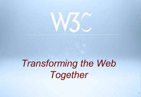 "1 Transforming the Web Together 11. 2 World Wide Web The Founded in 1994 with vision of ""One Web,"" open to all Consortium Sir Tim Berners-Lee Web Inventor."