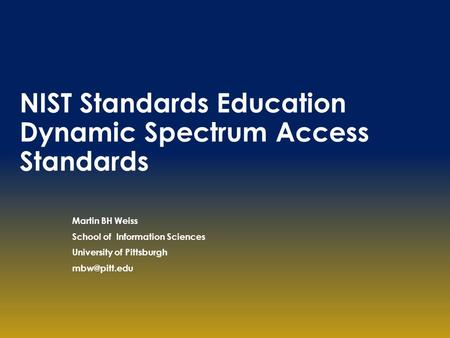 NIST Standards Education Dynamic Spectrum Access Standards Martin BH Weiss School of Information Sciences University of Pittsburgh