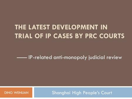 THE LATEST DEVELOPMENT IN TRIAL OF IP CASES BY PRC COURTS —— IP-related anti-monopoly judicial review DING WENLIAN Shanghai High People's Court.