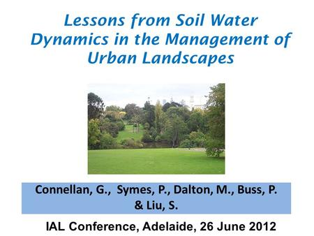 Connellan, G., Symes, P., Dalton, M., Buss, P. & Liu, S. Lessons from Soil Water Dynamics in the Management of Urban Landscapes IAL Conference, Adelaide,