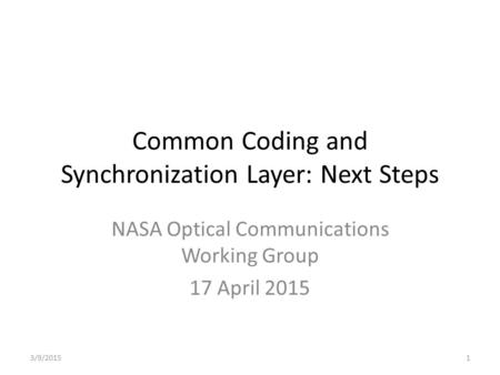 Common Coding and Synchronization Layer: Next Steps NASA Optical Communications Working Group 17 April 2015 3/9/20151.