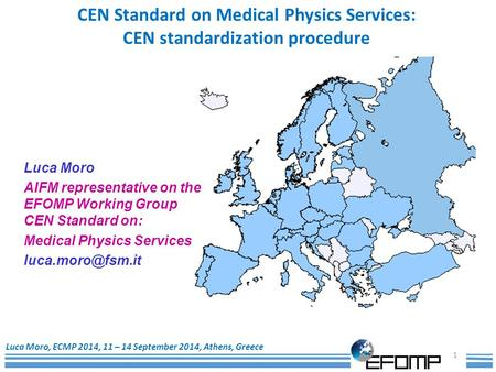 1 Luca Moro, ECMP 2014, 11 – 14 September 2014, Athens, Greece CEN Standard on Medical Physics Services: CEN standardization procedure Luca Moro AIFM representative.