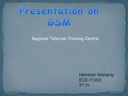 Presentation on GSM Regional Telecom Training Centre Nikhilesh Mohanty