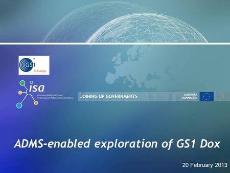 JOINING UP GOVERNMENTS EUROPEAN COMMISSION ADMS-enabled exploration of GS1 Dox 20 February 2013.