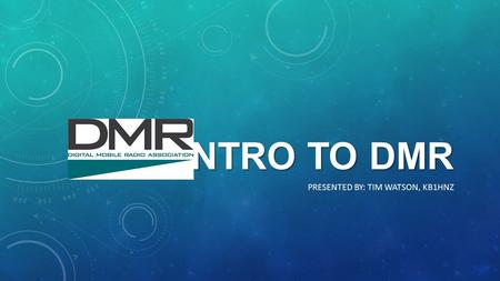 INTRO TO DMR PRESENTED BY: TIM WATSON, KB1HNZ. DMR, or Digital Mobile Radio, is an Open Standard defined by the European Telecommunications Standards.