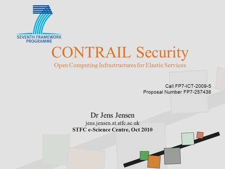 CONTRAIL Security Open Computing Infrastructures for Elastic Services Call FP7-ICT-2009-5 Proposal Number FP7-257438 Dr Jens Jensen jens.jensen.at.stfc.ac.uk.