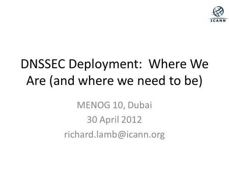 DNSSEC Deployment: Where We Are (and where we need to be) MENOG 10, Dubai 30 April 2012