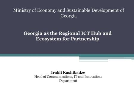 Georgia as the Regional ICT Hub and Ecosystem for Partnership Irakli Kashibadze Head of Communications, IT and Innovations Department Ministry of Economy.