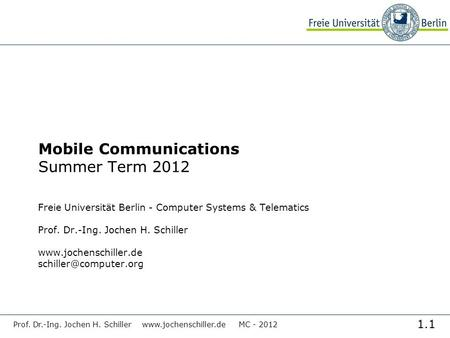 1.1 Prof. Dr.-Ing. Jochen H. Schiller www.jochenschiller.de MC - 2012 Mobile Communications Summer Term 2012 Freie Universität Berlin - Computer Systems.
