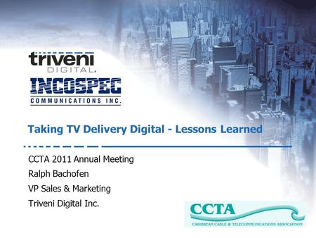 An LG Electronics Company CCTA 2011 Annual Meeting Ralph Bachofen VP Sales & Marketing Triveni Digital Inc. Taking TV Delivery Digital - Lessons Learned.
