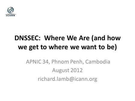 DNSSEC: Where We Are (and how we get to where we want to be) APNIC 34, Phnom Penh, Cambodia August 2012