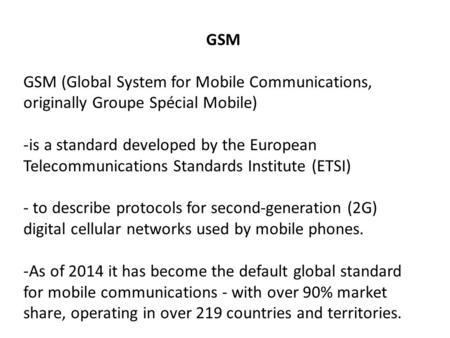 GSM GSM (Global System for Mobile Communications, originally Groupe Spécial Mobile) -is a standard developed by the European Telecommunications Standards.