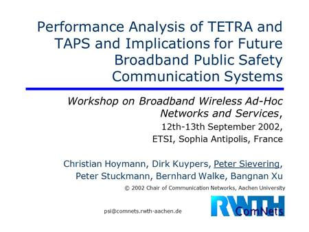 © 2002 Chair of Communication Networks, Aachen University Performance Analysis of TETRA and TAPS and Implications for Future Broadband Public Safety Communication.