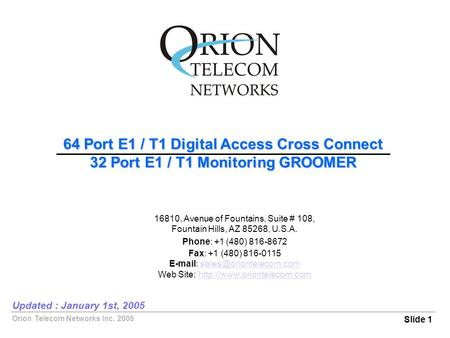 Orion Telecom Networks Inc. 2005 64 Port E1 / T1 Digital Access Cross Connect 32 Port E1 / T1 Monitoring GROOMER Slide 1 Updated : January 1st, 2005 16810,
