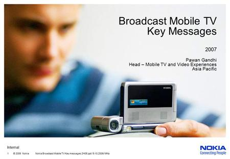 Internal 1 © 2006 Nokia Nokia Broadcast Mobile TV Keu messages 2H06.ppt / 9.10.2006/ MKa Broadcast Mobile TV Key Messages 2007 Pawan Gandhi Head – Mobile.