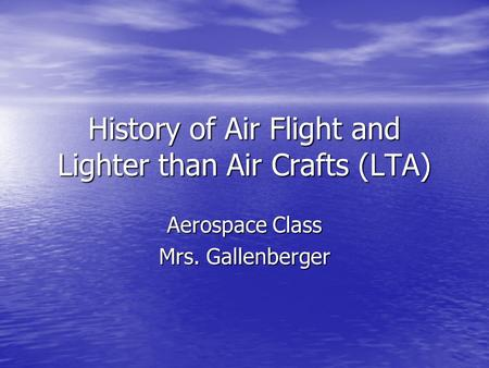 History of Air Flight and Lighter than Air Crafts (LTA) Aerospace Class Mrs. Gallenberger.