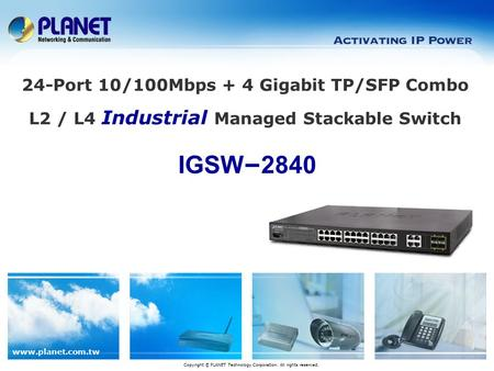 Www.planet.com.tw IGSW – 2840 Copyright © PLANET Technology Corporation. All rights reserved. 24-Port 10/100Mbps + 4 Gigabit TP/SFP Combo L2 / L4 Industrial.