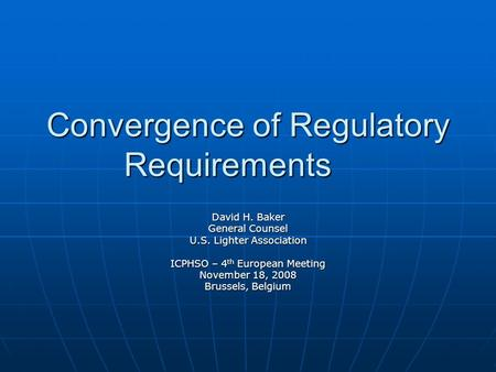 Convergence of Regulatory Requirements David H. Baker General Counsel U.S. Lighter Association ICPHSO – 4 th European Meeting November 18, 2008 Brussels,