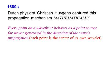 1680s Dutch physicist Christian Huygens captured this propagation mechanism MATHEMATICALLY Every point on a wavefront behaves as a point source for waves.