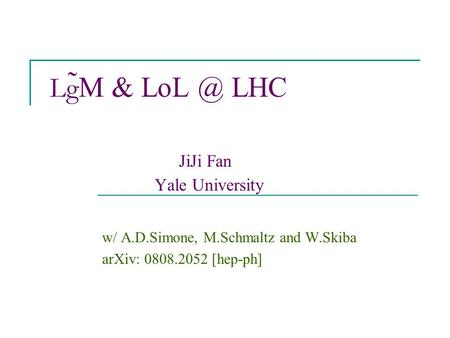 Lg ̃M & LHC JiJi Fan Yale University w/ A.D.Simone, M.Schmaltz and W.Skiba arXiv: 0808.2052 [hep-ph]