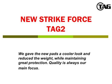 NEW STRIKE FORCE TAG2 We gave the new pads a cooler look and reduced the weight, while maintaining great protection. Quality is always our main focus.