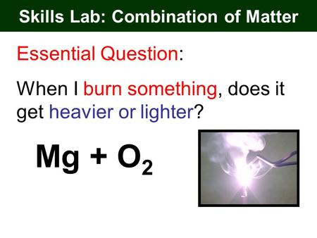 Skills Lab: Combination of Matter Essential Question: When I burn something, does it get heavier or lighter? Mg + O 2.