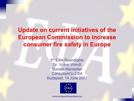 Www.europeanfireacademy.eu Update on current initiatives of the European Commission to increase consumer fire safety in Europe 5 th EФA Roundtable Dr.