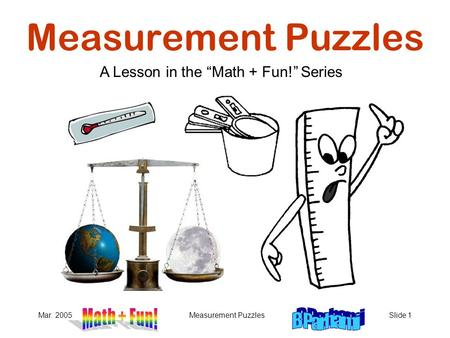 "Mar. 2005Measurement PuzzlesSlide 1 Measurement Puzzles A Lesson in the ""Math + Fun!"" Series."