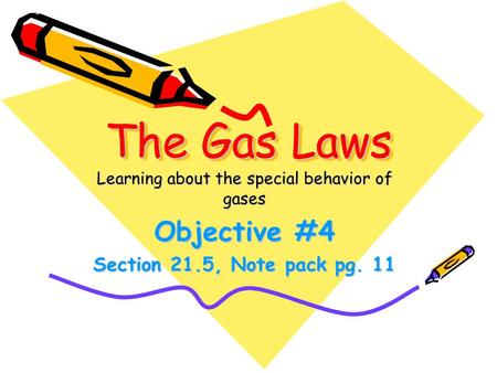 The Gas Laws Learning about the special behavior of gases Objective #4 Section 21.5, Note pack pg. 11.