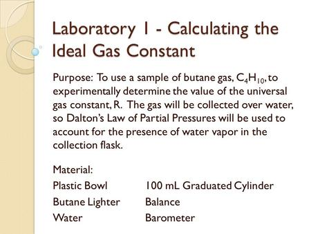 Laboratory 1 - Calculating the Ideal Gas Constant Purpose: To use a sample of butane gas, C 4 H 10, to experimentally determine the value of the universal.