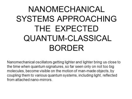 NANOMECHANICAL SYSTEMS APPROACHING THE EXPECTED QUANTUM-CLASSICAL BORDER Nanomechanical oscillators getting lighter and lighter bring us close to the time.