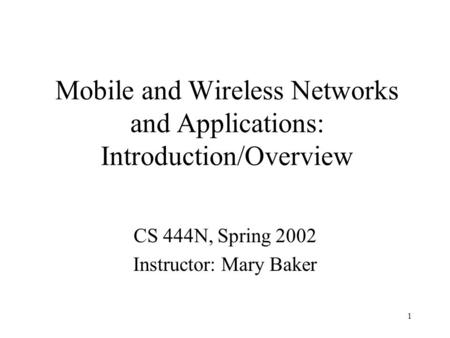 1 Mobile and Wireless Networks and Applications: Introduction/Overview CS 444N, Spring 2002 Instructor: Mary Baker.