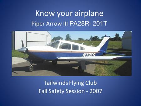 Tailwinds Flying Club Fall Safety Session - 2007 Know your airplane Piper Arrow III PA28R- 201T.