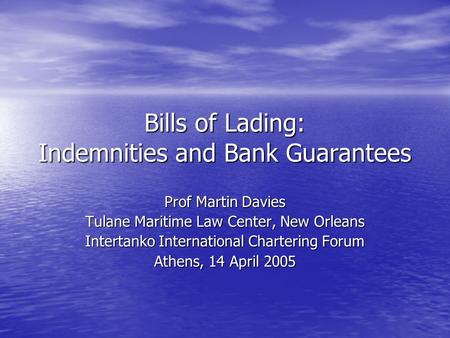 Bills of Lading: Indemnities and Bank Guarantees Prof Martin Davies Tulane Maritime Law Center, New Orleans Intertanko International Chartering Forum Athens,