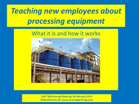 143 rd SME Annual Meeting 26 February 2014 Mike Albrecht, PE www.smartdogmining.com Teaching new employees about processing equipment What it is and how.