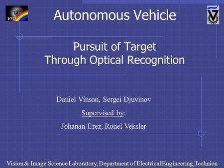 Autonomous Vehicle Pursuit of Target Through Optical Recognition Vision & Image Science Laboratory, Department of Electrical Engineering,Technion Daniel.
