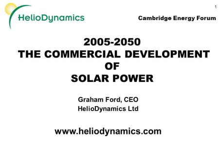 1 2005-2050 THE COMMERCIAL DEVELOPMENT OF SOLAR POWER Graham Ford, CEO HelioDynamics Ltd www.heliodynamics.com Cambridge Energy Forum.