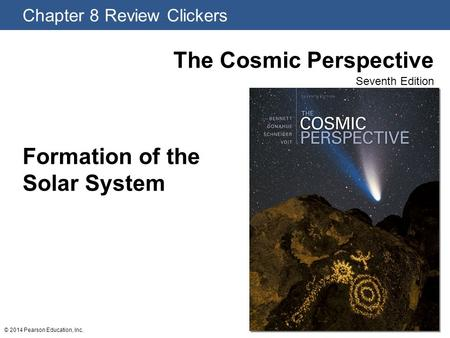 Chapter 8 Review Clickers The Cosmic Perspective Seventh Edition © 2014 Pearson Education, Inc. Formation of the Solar System.