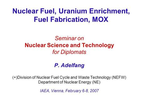 Nuclear Fuel, Uranium Enrichment, Fuel Fabrication, MOX Seminar on Nuclear Science and Technology for Diplomats P. Adelfang (+)Division of Nuclear Fuel.