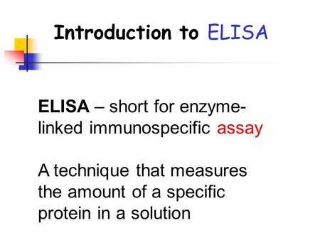 Introduction to ELISA ELISA – short for enzyme- linked immunospecific assay A technique that measures the amount of a specific protein in a solution.