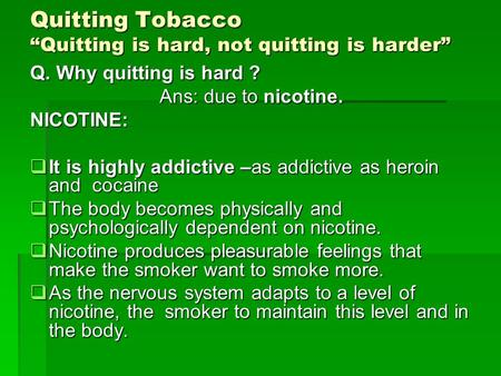 "Quitting Tobacco ""Quitting is hard, not quitting is harder"" Q. Why quitting is hard ? Ans: due to nicotine. Ans: due to nicotine.NICOTINE:  It is highly."