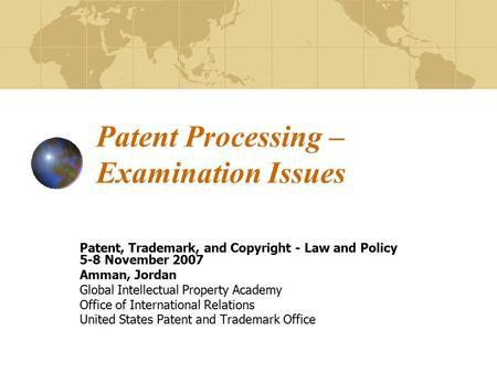 Patent Processing – Examination Issues Patent, Trademark, and Copyright - Law and Policy 5-8 November 2007 Amman, Jordan Global Intellectual Property Academy.