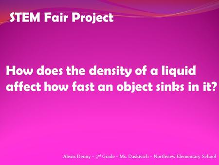 STEM Fair Project How does the density of a liquid affect how fast an object sinks in it? Alexis Denny – 3 rd Grade – Ms. Daskivich – Northview Elementary.
