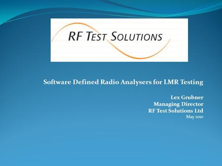 Software Defined Radio Analysers for LMR Testing Lex Grubner Managing Director RF Test Solutions Ltd May 2010.