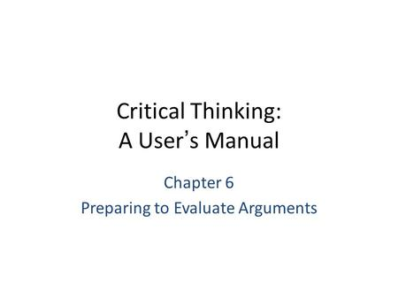 Critical Thinking: A User's Manual Chapter 6 Preparing to Evaluate Arguments.