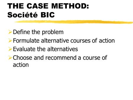 THE CASE METHOD: Société BIC  Define the problem  Formulate alternative courses of action  Evaluate the alternatives  Choose and recommend a course.