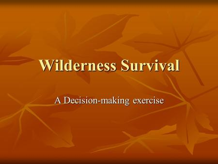 Wilderness Survival A Decision-making exercise. SURVIVAL SCENARIO You and your companions have just survived the crash of a small plane. Both the pilot.