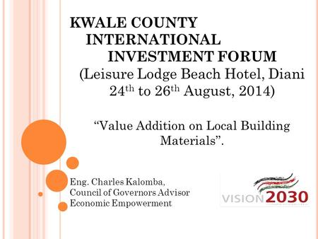 KWALE COUNTY INTERNATIONAL INVESTMENT FORUM (Leisure Lodge Beach Hotel, Diani 24 th to 26 th August, 2014) ''Value Addition on Local Building Materials''.