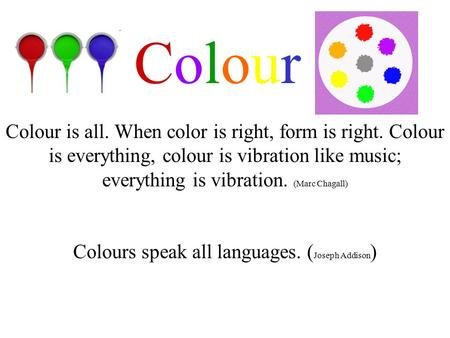 Colour Colours speak all languages. ( Joseph Addison ) Colour is all. When color is right, form is right. Colour is everything, colour is vibration like.