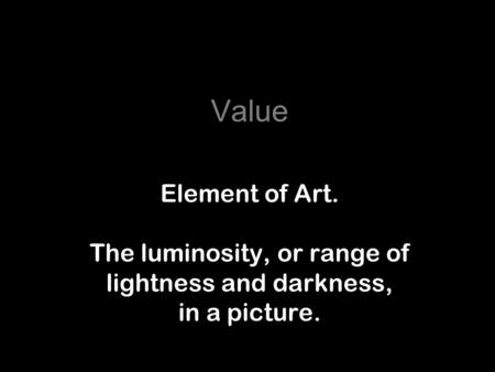 Value Element of Art. The luminosity, or range of lightness and darkness, in a picture.